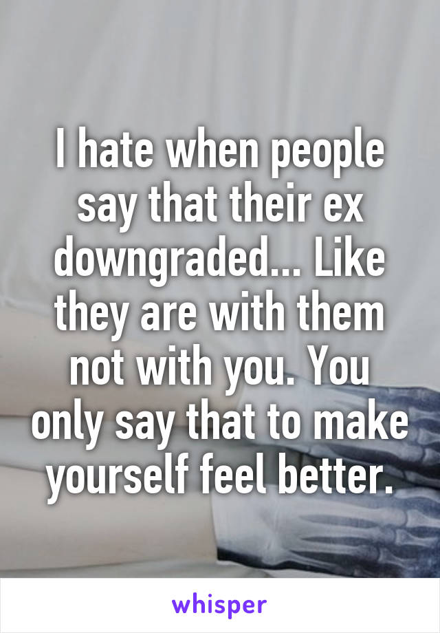 I hate when people say that their ex downgraded... Like they are with them not with you. You only say that to make yourself feel better.
