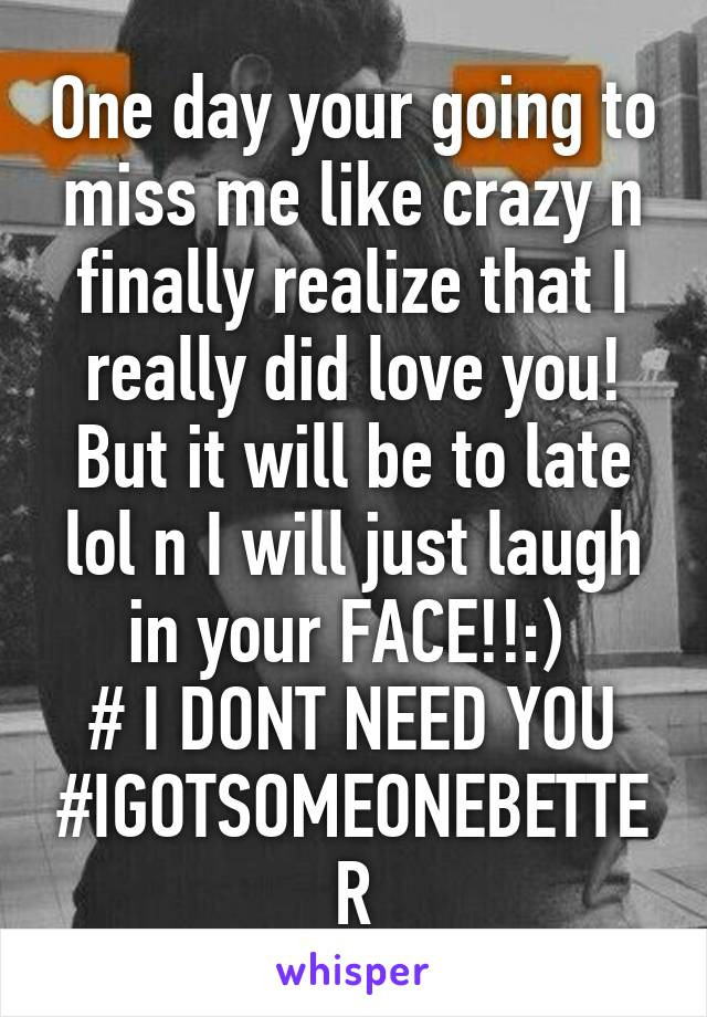 One day your going to miss me like crazy n finally realize that I really did love you! But it will be to late lol n I will just laugh in your FACE!!:)  # I DONT NEED YOU #IGOTSOMEONEBETTER