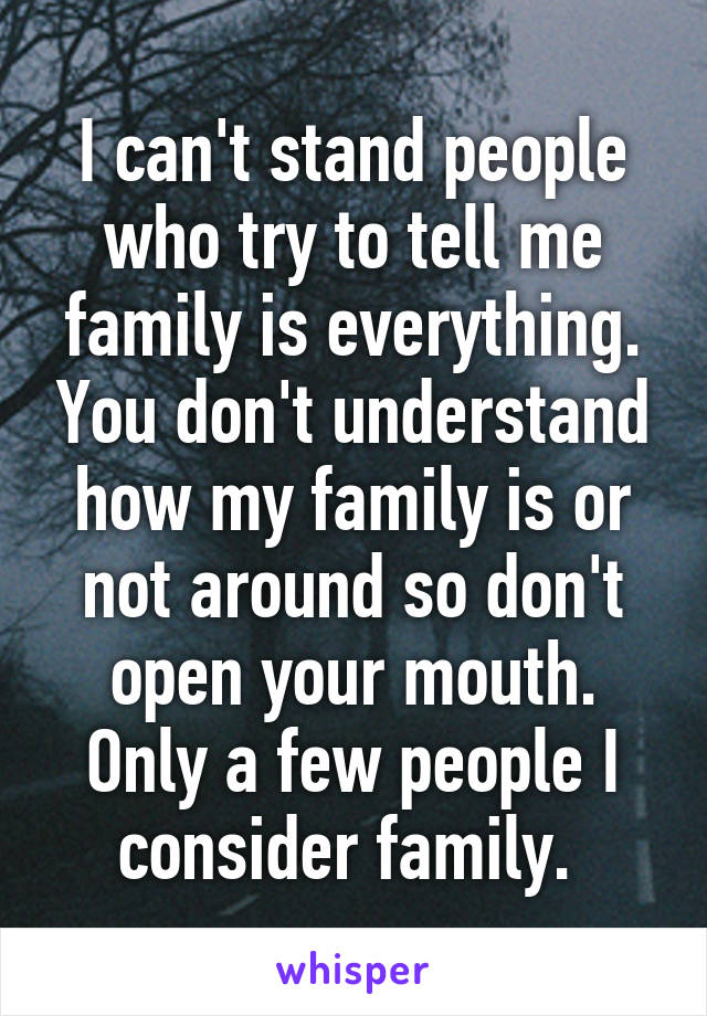I can't stand people who try to tell me family is everything. You don't understand how my family is or not around so don't open your mouth. Only a few people I consider family.