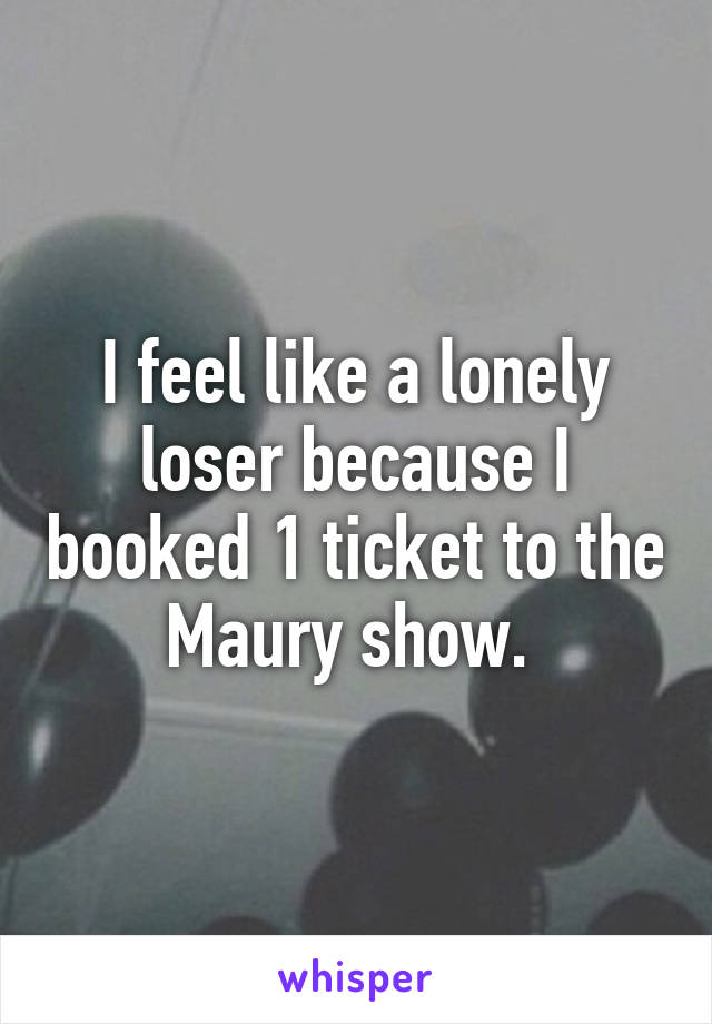 I feel like a lonely loser because I booked 1 ticket to the Maury show.