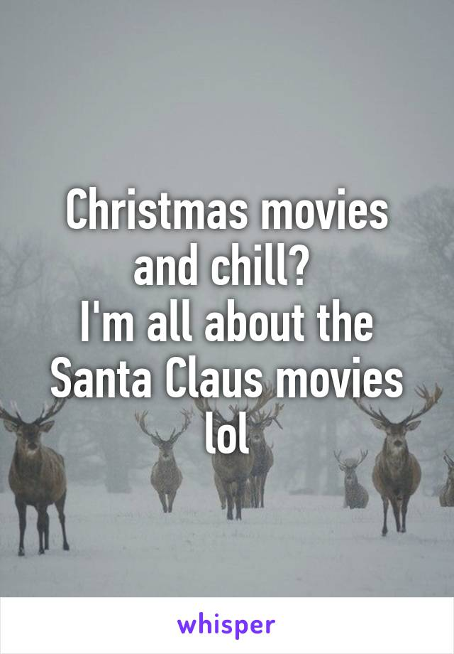 Christmas movies and chill?  I'm all about the Santa Claus movies lol