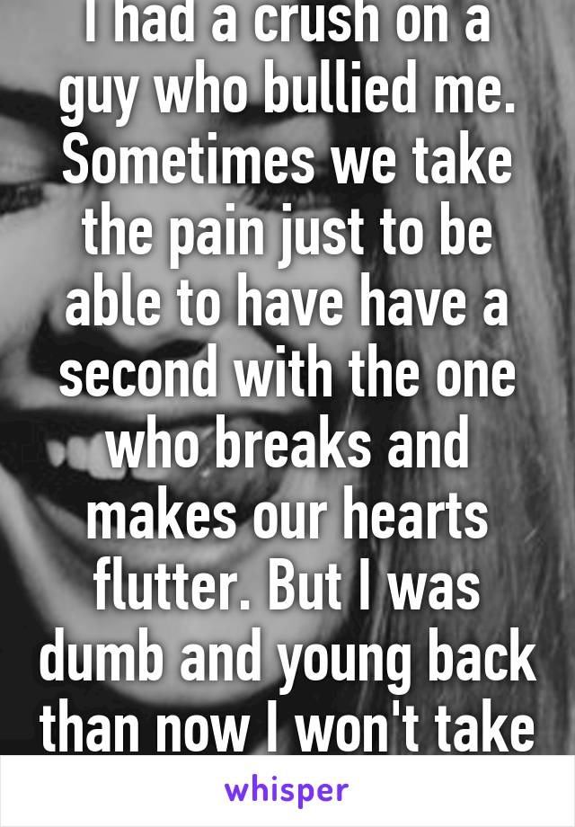 I had a crush on a guy who bullied me. Sometimes we take the pain just to be able to have have a second with the one who breaks and makes our hearts flutter. But I was dumb and young back than now I won't take any guys SHIT.