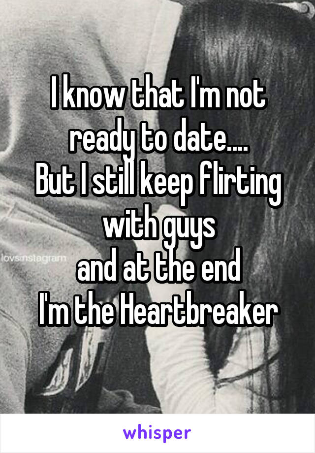 I know that I'm not ready to date.... But I still keep flirting with guys  and at the end  I'm the Heartbreaker