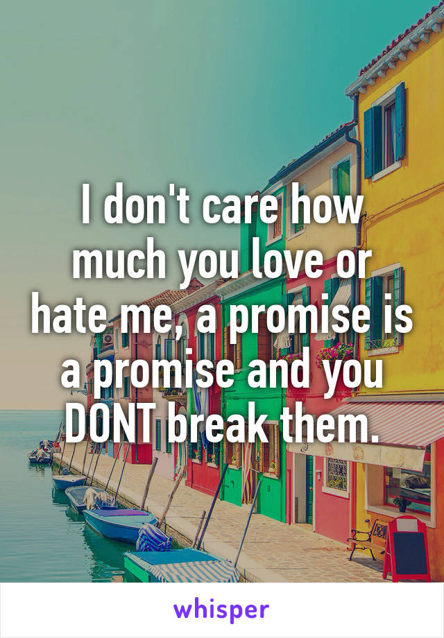 I don't care how much you love or hate me, a promise is a promise and you DONT break them.