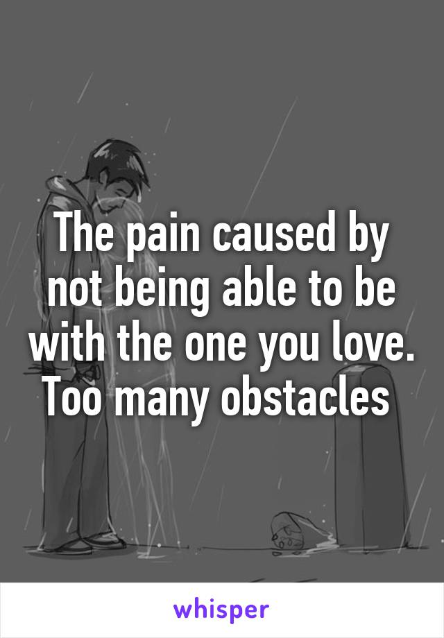 The pain caused by not being able to be with the one you love. Too many obstacles