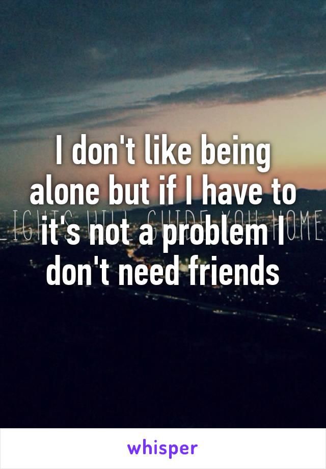 I don't like being alone but if I have to it's not a problem I don't need friends