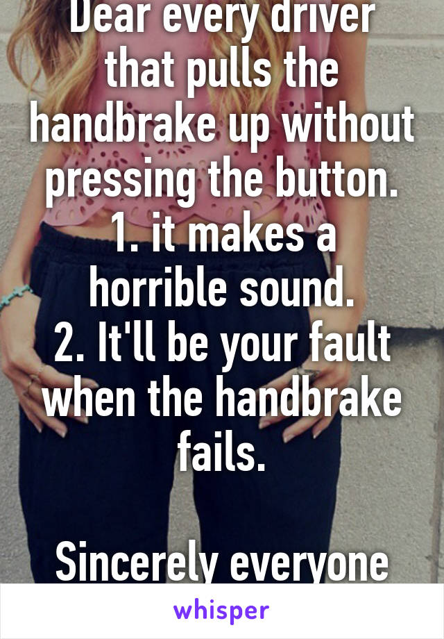 Dear every driver that pulls the handbrake up without pressing the button. 1. it makes a horrible sound. 2. It'll be your fault when the handbrake fails.  Sincerely everyone else.