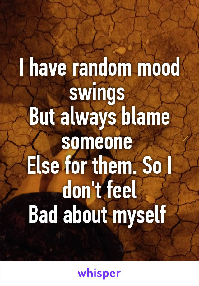 I have random mood swings  But always blame someone  Else for them. So I don't feel Bad about myself