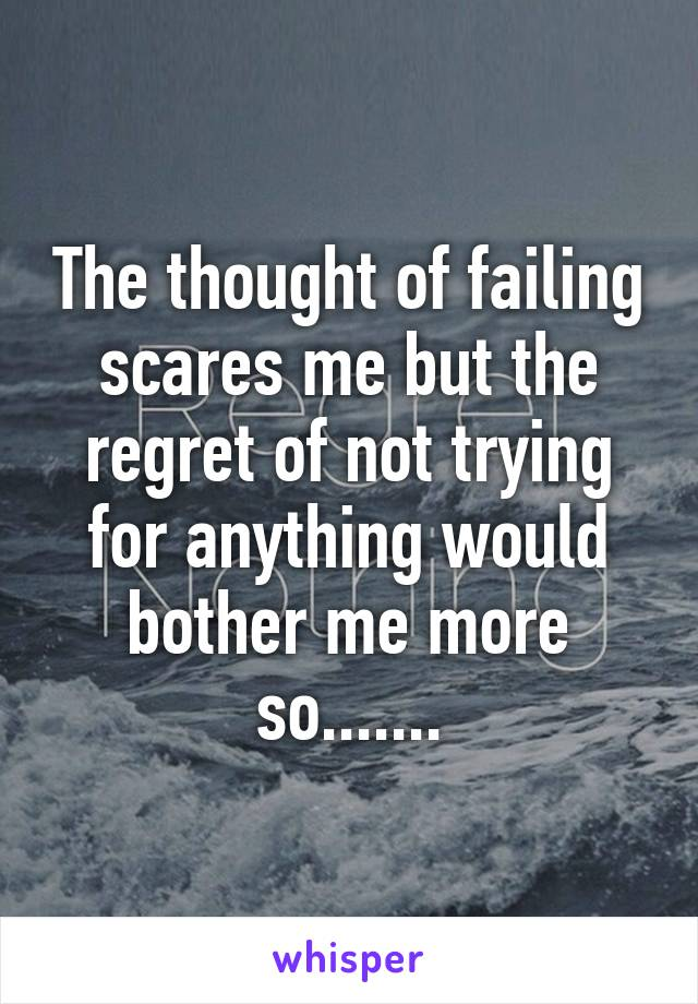 The thought of failing scares me but the regret of not trying for anything would bother me more so.......