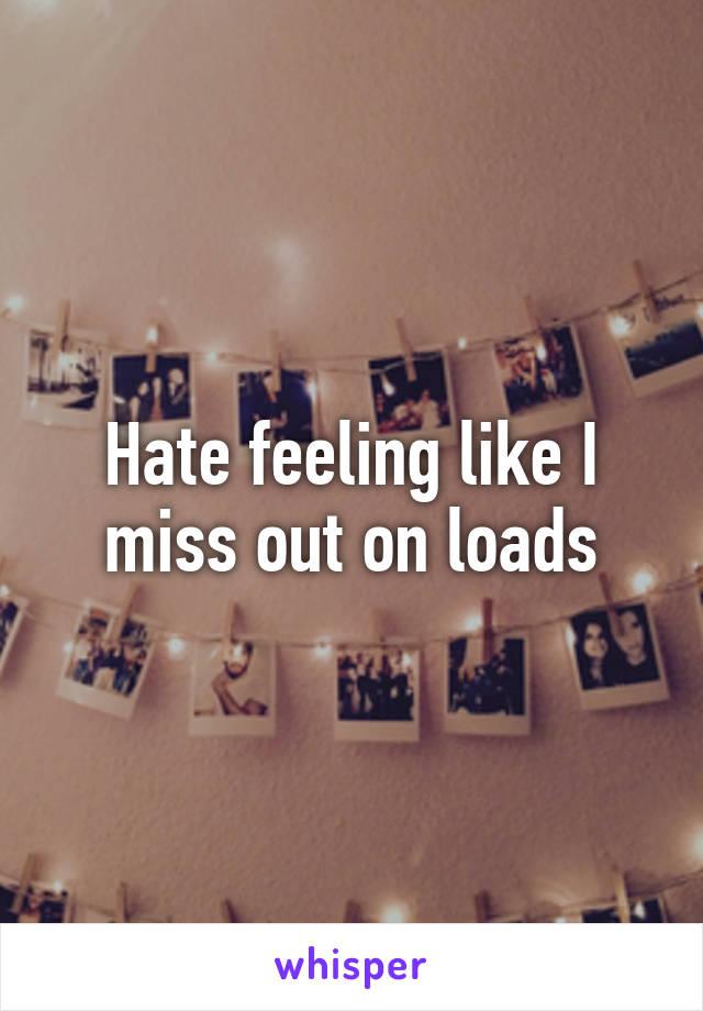 Hate feeling like I miss out on loads