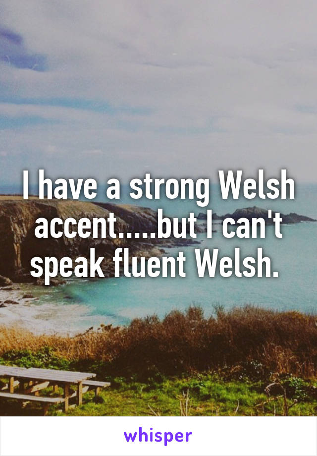 I have a strong Welsh accent.....but I can't speak fluent Welsh.