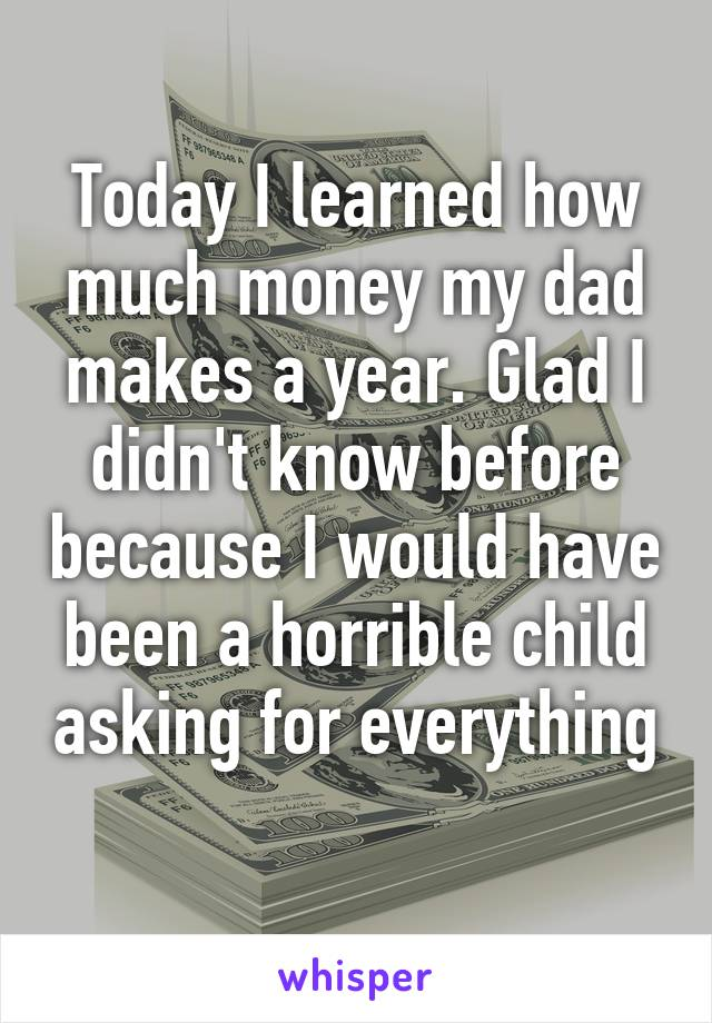 Today I learned how much money my dad makes a year. Glad I didn't know before because I would have been a horrible child asking for everything