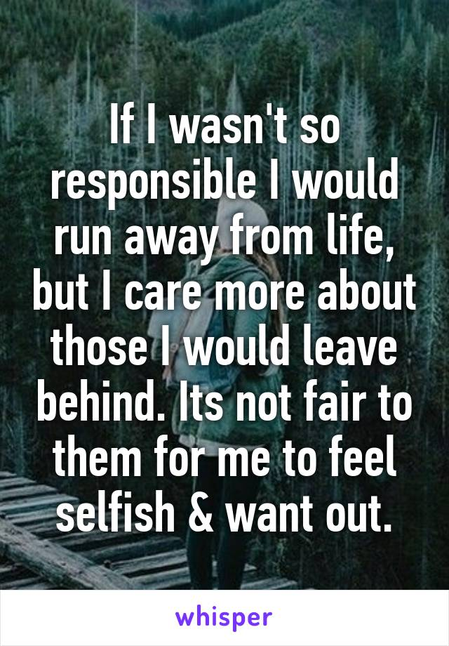 If I wasn't so responsible I would run away from life, but I care more about those I would leave behind. Its not fair to them for me to feel selfish & want out.