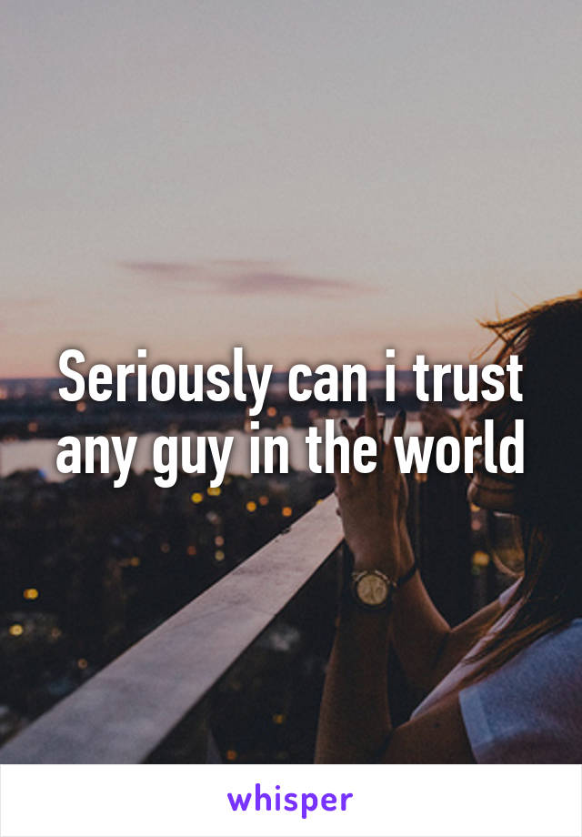 Seriously can i trust any guy in the world