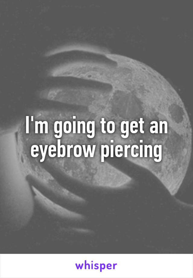 I'm going to get an eyebrow piercing