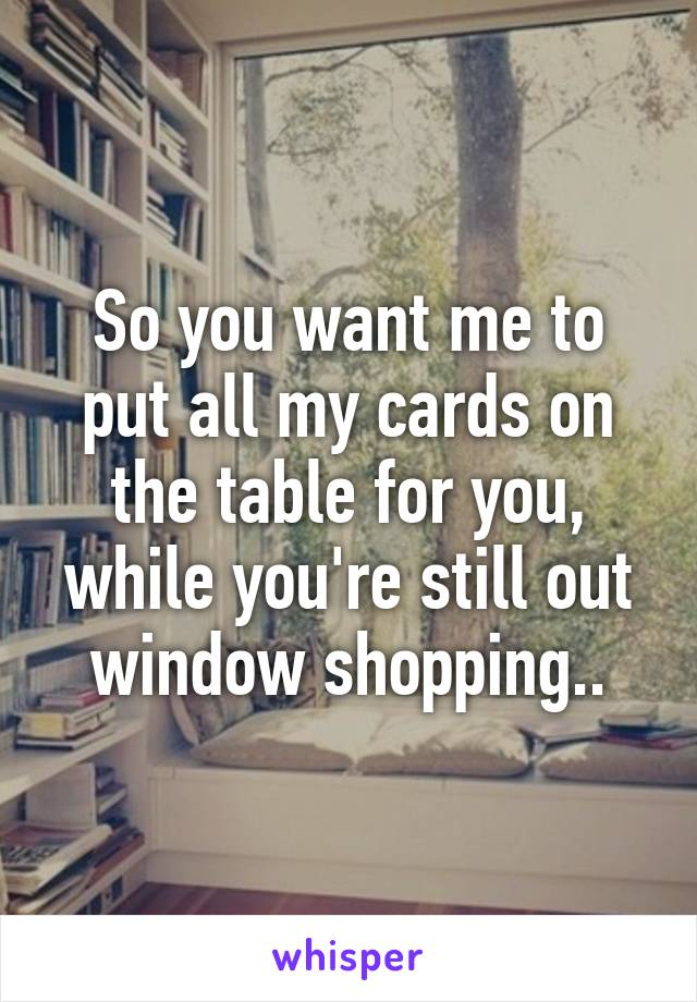 So you want me to put all my cards on the table for you, while you're still out window shopping..