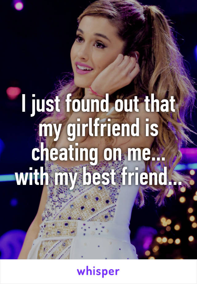 I just found out that my girlfriend is cheating on me... with my best friend...