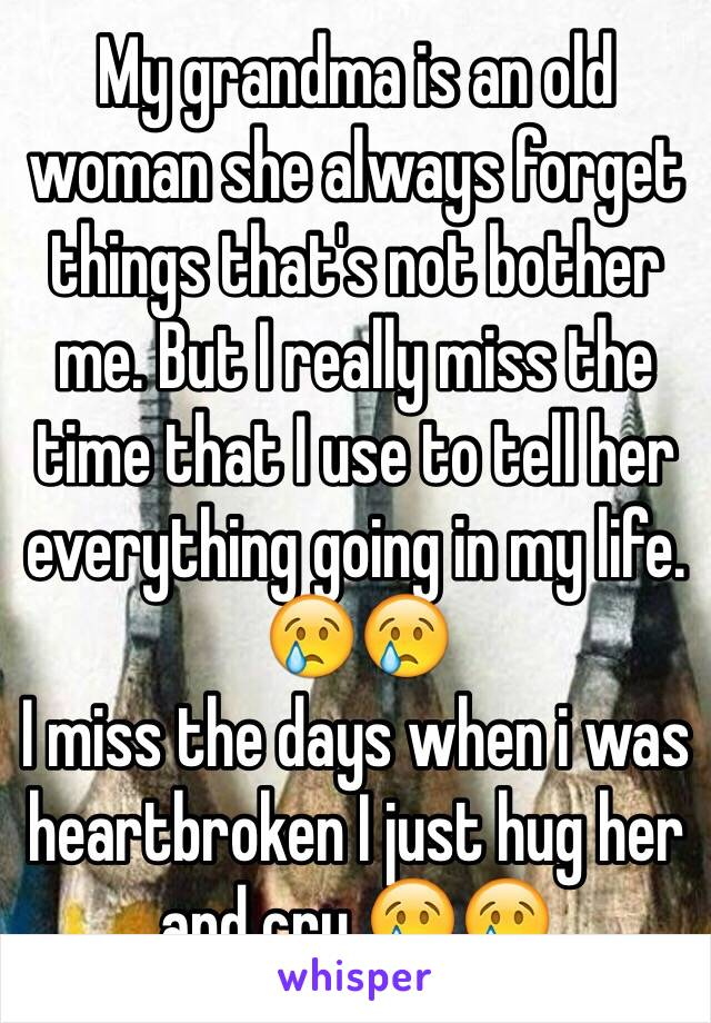 My grandma is an old woman she always forget things that's not bother me. But I really miss the time that I use to tell her everything going in my life. 😢😢  I miss the days when i was heartbroken I just hug her and cry 😢😢