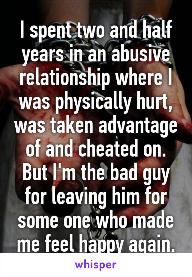 I spent two and half years in an abusive relationship where I was physically hurt, was taken advantage of and cheated on. But I'm the bad guy for leaving him for some one who made me feel happy again.