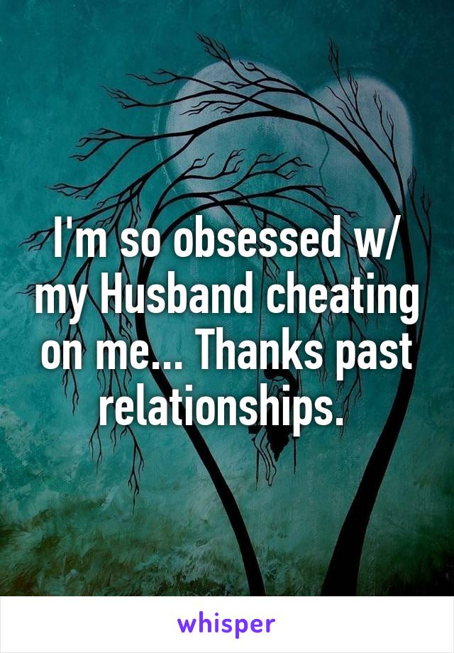 I'm so obsessed w/ my Husband cheating on me... Thanks past relationships.