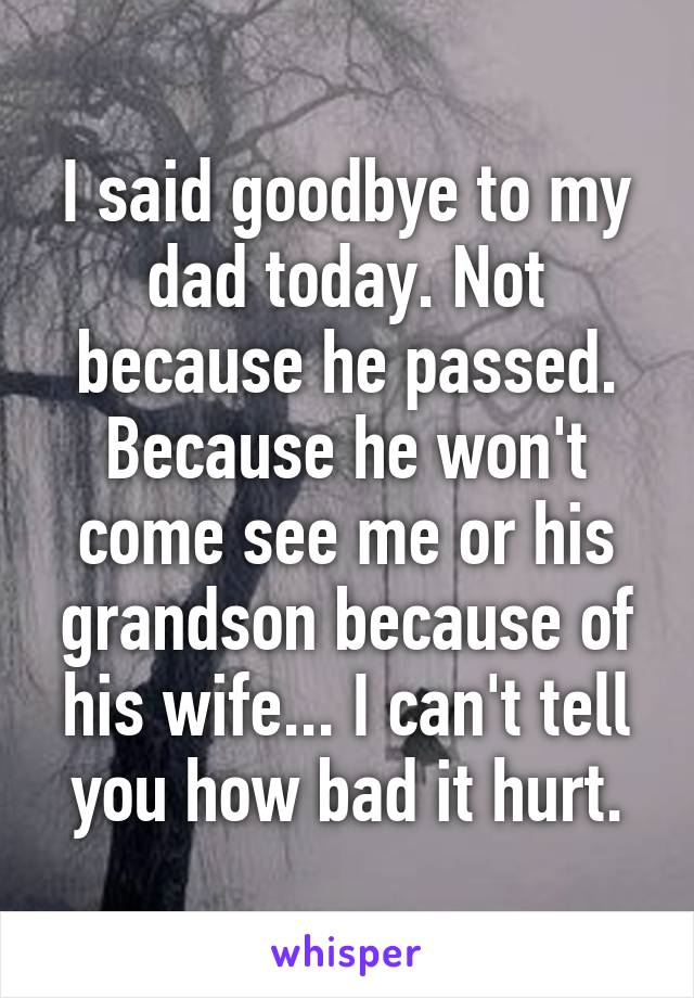 I said goodbye to my dad today. Not because he passed. Because he won't come see me or his grandson because of his wife... I can't tell you how bad it hurt.