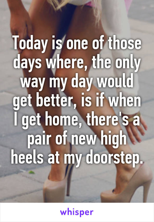 Today is one of those days where, the only way my day would get better, is if when I get home, there's a pair of new high heels at my doorstep.