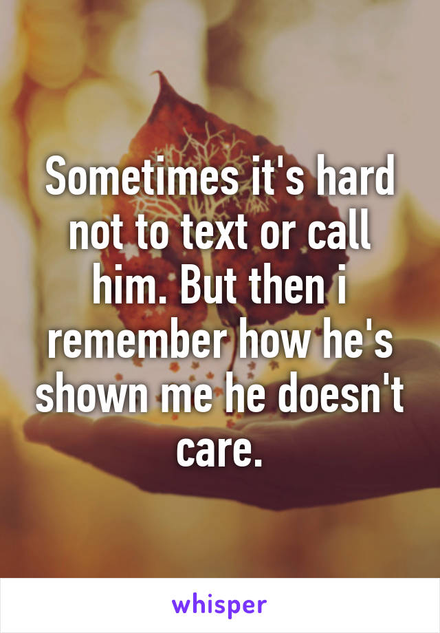 Sometimes it's hard not to text or call him. But then i remember how he's shown me he doesn't care.