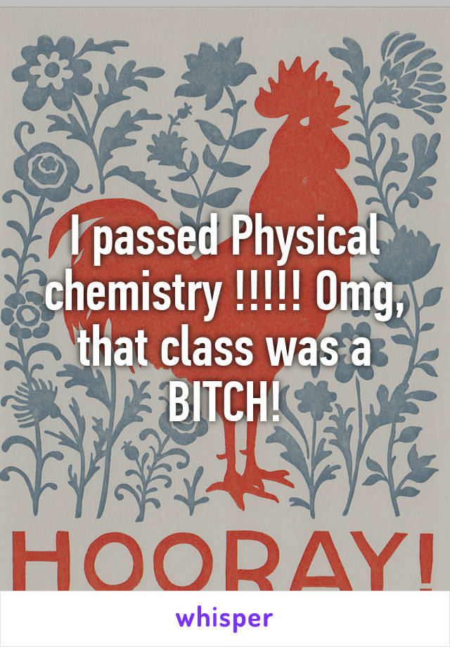 I passed Physical chemistry !!!!! Omg, that class was a BITCH!
