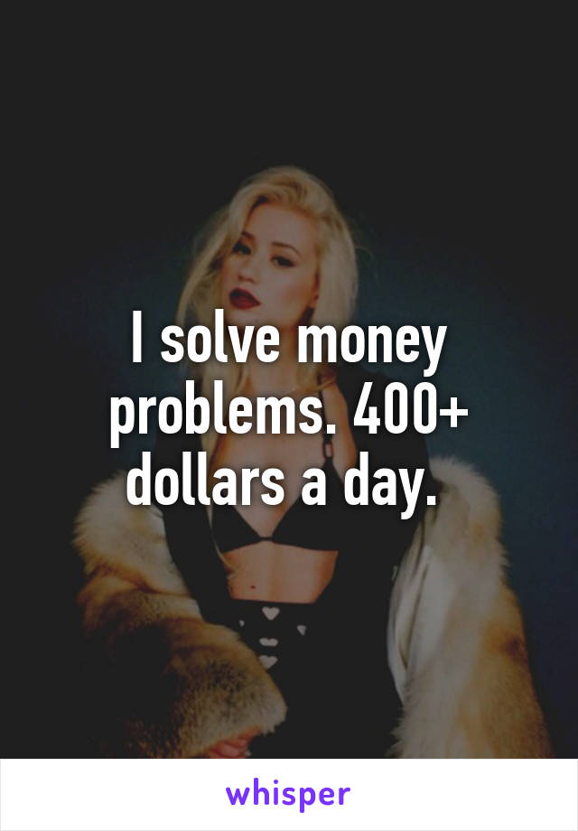 I solve money problems. 400+ dollars a day.