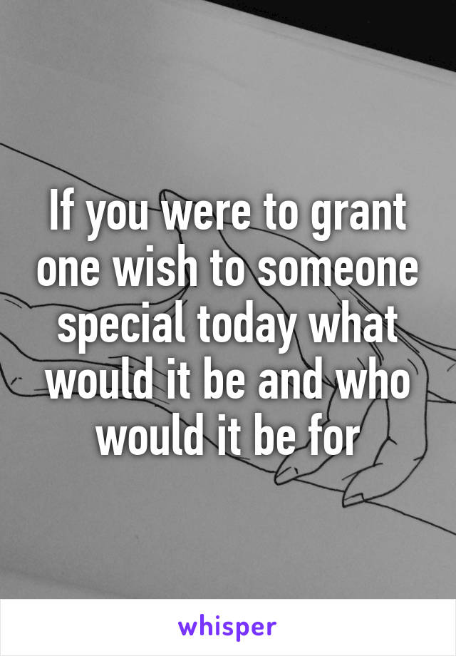 If you were to grant one wish to someone special today what would it be and who would it be for