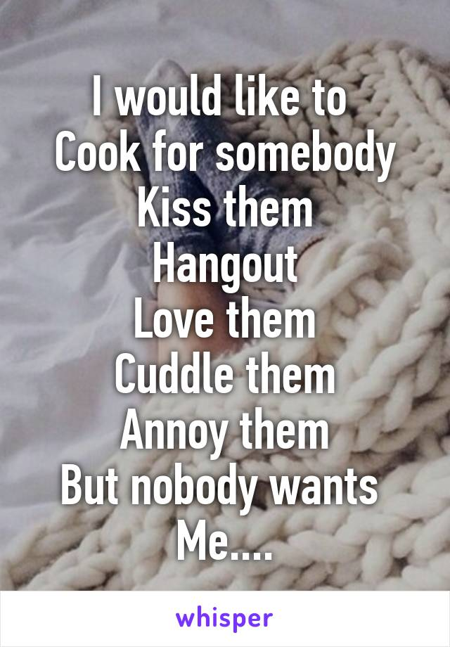 I would like to  Cook for somebody Kiss them Hangout Love them Cuddle them Annoy them But nobody wants  Me....