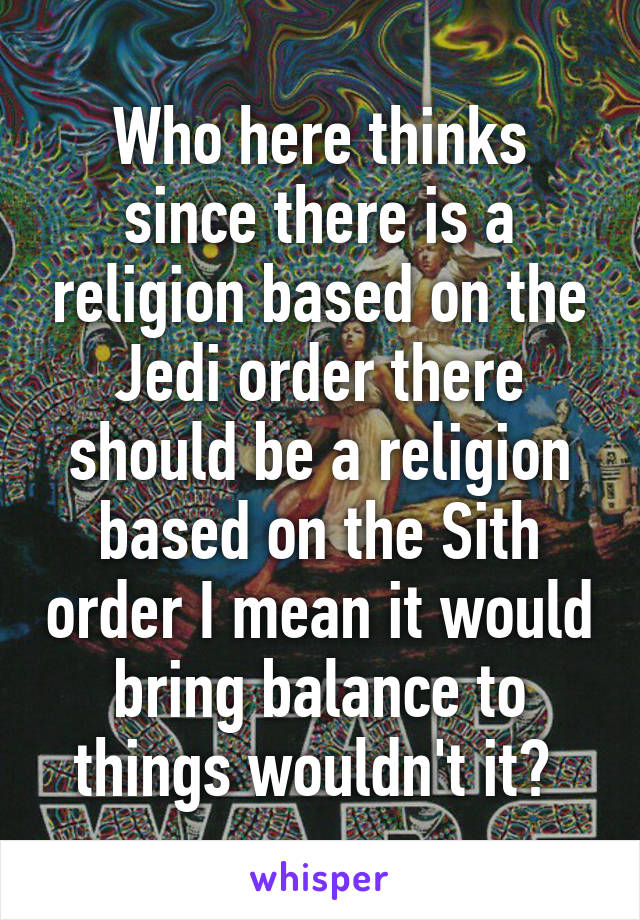 Who here thinks since there is a religion based on the Jedi order there should be a religion based on the Sith order I mean it would bring balance to things wouldn't it?