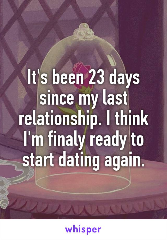It's been 23 days since my last relationship. I think I'm finaly ready to start dating again.