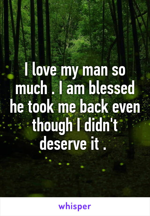 I love my man so much . I am blessed he took me back even though I didn't deserve it .
