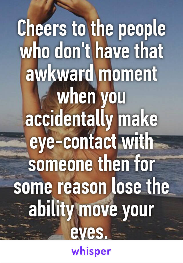 Cheers to the people who don't have that awkward moment when you accidentally make eye-contact with someone then for some reason lose the ability move your eyes.