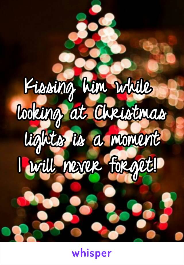Kissing him while  looking at Christmas lights is a moment  I will never forget!