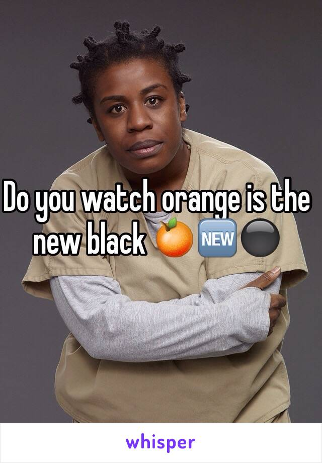 Do you watch orange is the new black 🍊🆕⚫️