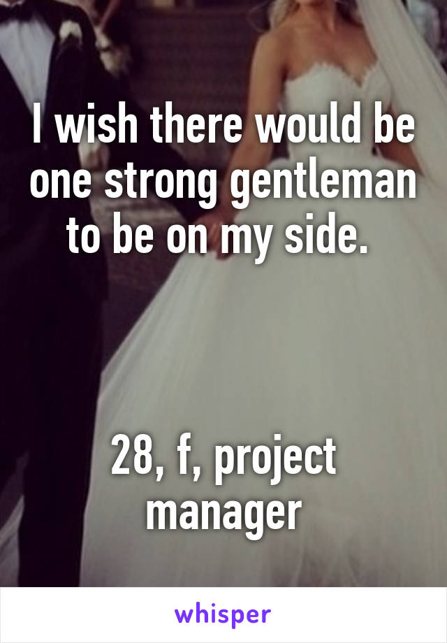 I wish there would be one strong gentleman to be on my side.     28, f, project manager