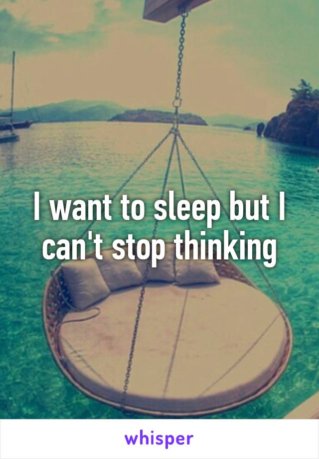 I want to sleep but I can't stop thinking