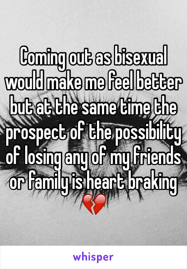Coming out as bisexual would make me feel better but at the same time the prospect of the possibility of losing any of my friends or family is heart braking 💔