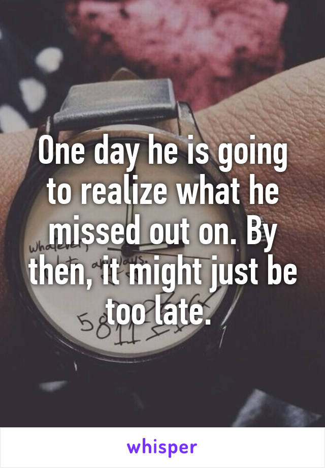 One day he is going to realize what he missed out on. By then, it might just be too late.