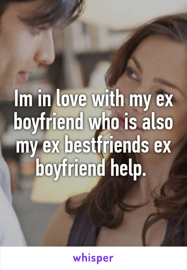 Im in love with my ex boyfriend who is also my ex bestfriends ex boyfriend help.