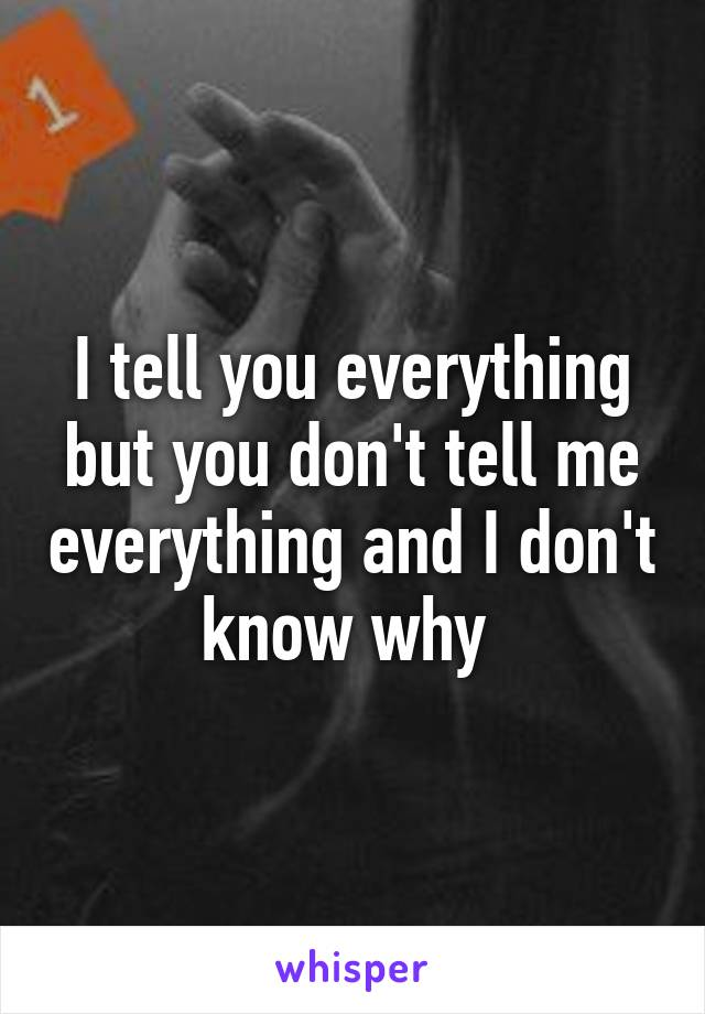 I tell you everything but you don't tell me everything and I don't know why