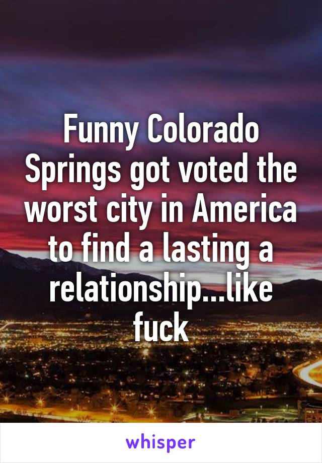 Funny Colorado Springs got voted the worst city in America to find a lasting a relationship...like fuck