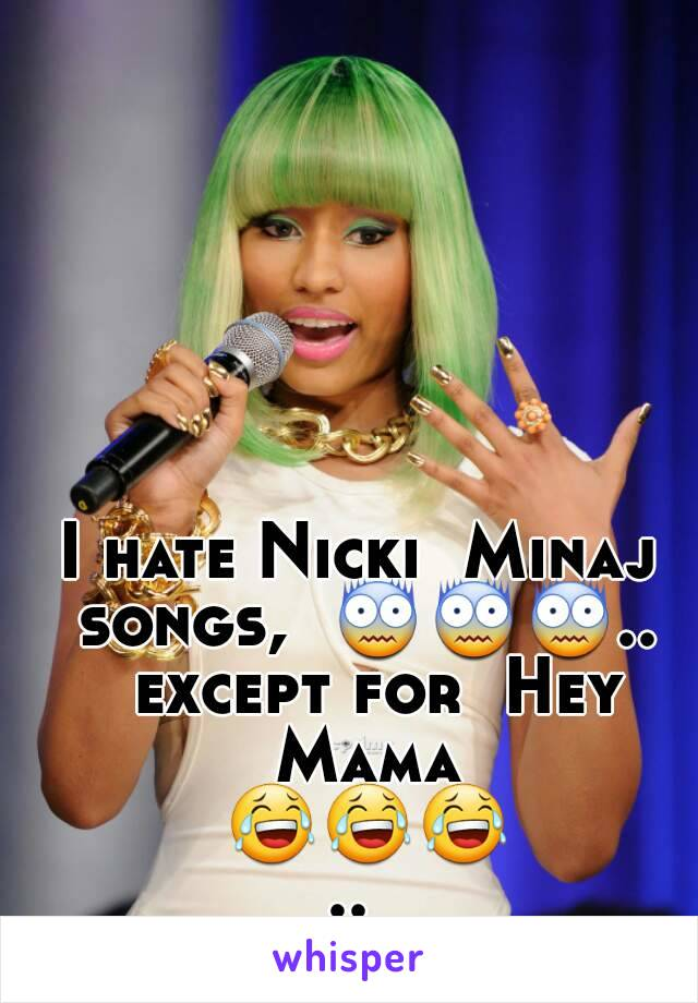I hate Nicki  Minaj songs,  😨😨😨..  except for  Hey Mama 😂😂😂..
