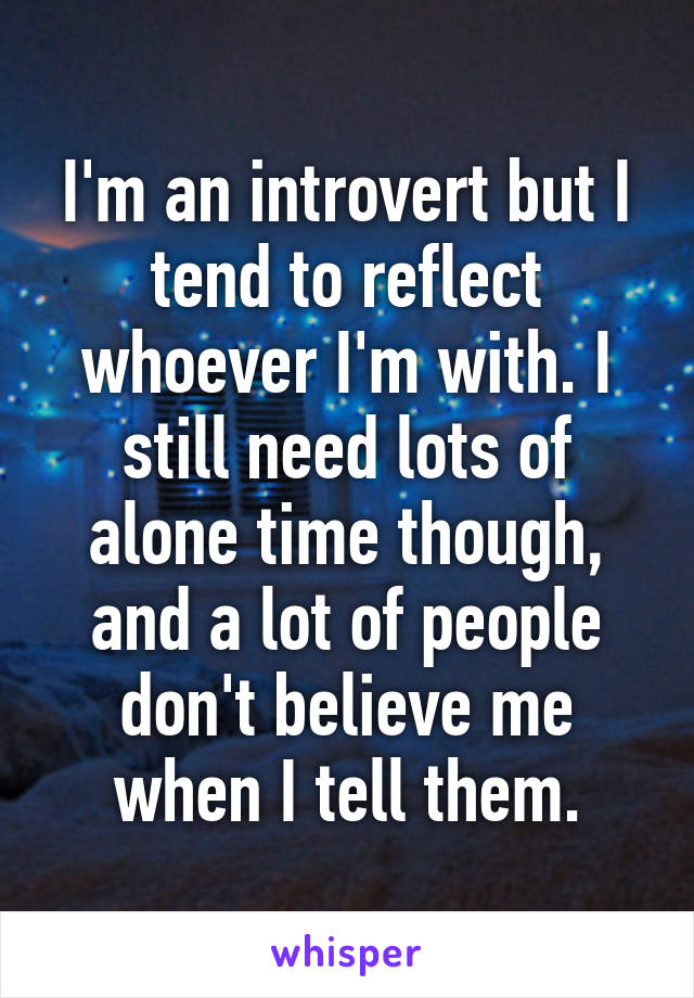 I'm an introvert but I tend to reflect whoever I'm with. I still need lots of alone time though, and a lot of people don't believe me when I tell them.