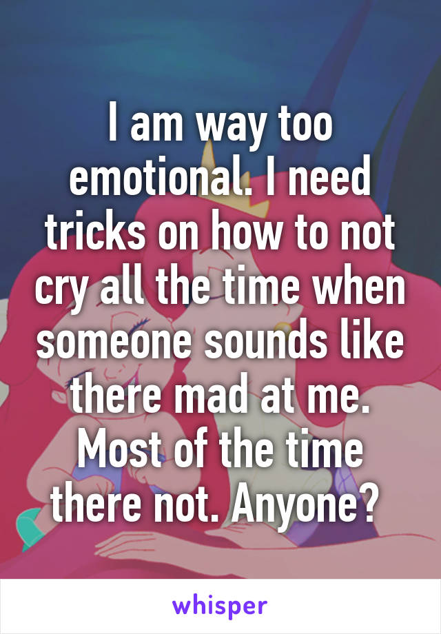 I am way too emotional. I need tricks on how to not cry all the time when someone sounds like there mad at me. Most of the time there not. Anyone?