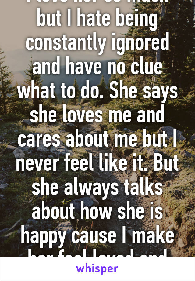 I love her so much but I hate being constantly ignored and have no clue what to do. She says she loves me and cares about me but I never feel like it. But she always talks about how she is happy cause I make her feel loved and cared about