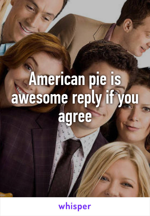 American pie is awesome reply if you agree