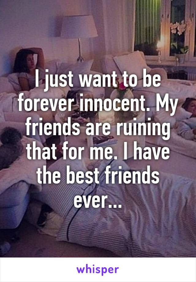 I just want to be forever innocent. My friends are ruining that for me. I have the best friends ever...